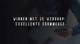 Winnen met je webshop: excellente ecommerce